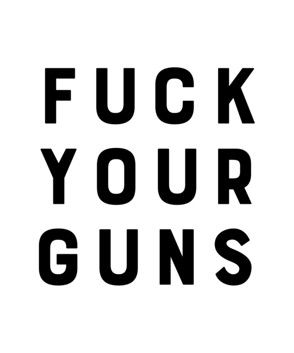 "White poster with bold black types reads ""FUCK YOUR GUNS."""
