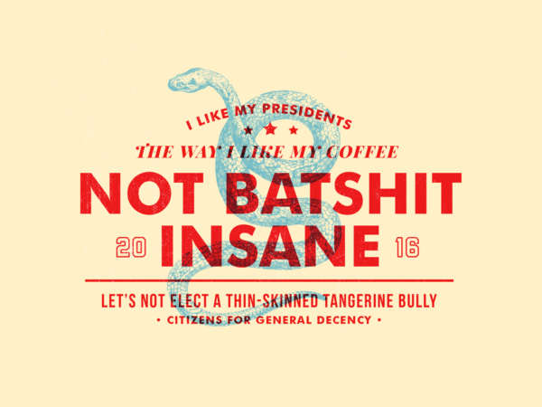 "Silhouette of a snake with red words over top that read ""I like my Presidents the way I like my coffee: Not Batshit Insane."""