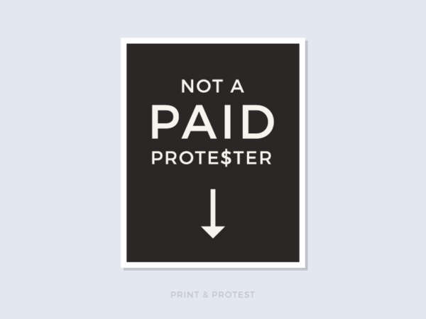 "Black and white poster reads ""Not A Paid Prote$ter"" with an arrow pointing down."